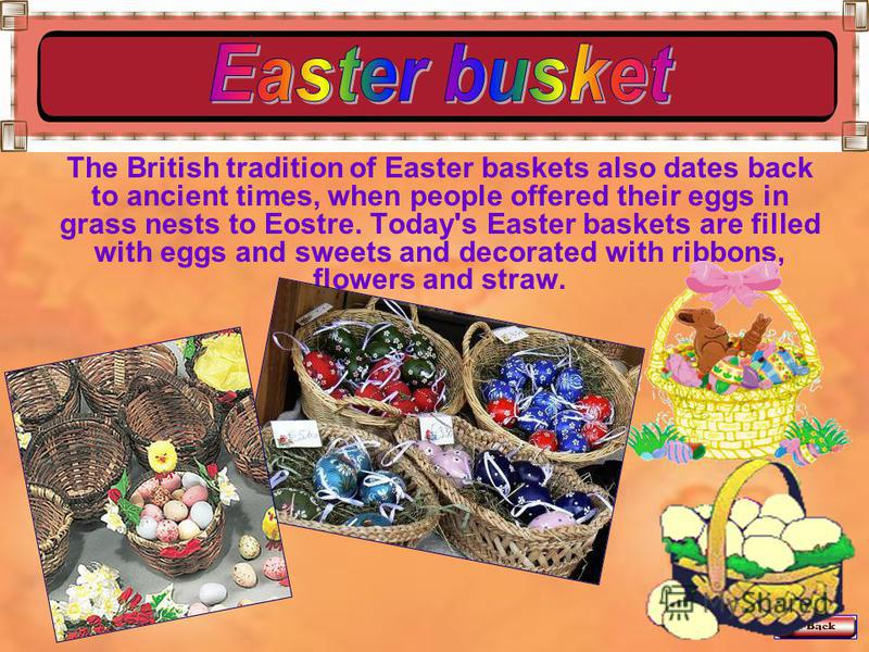 The British tradition of Easter baskets also dates back to ancient times, when people offered their eggs in grass nests to Eostre. Today's Easter baskets are filled with eggs and sweets and decorated with ribbons, flowers and straw.