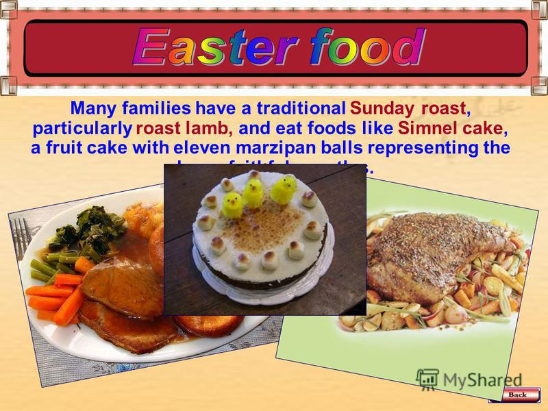 Many families have a traditional Sunday roast, particularly roast lamb, and eat foods like Simnel cake, a fruit cake with eleven marzipan balls representing the eleven faithful apostles.
