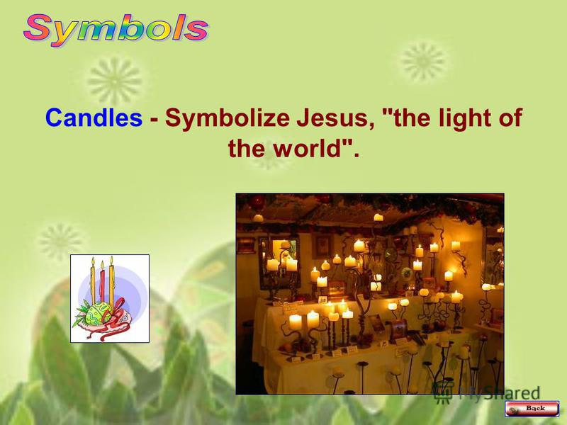 Candles - Symbolize Jesus, the light of the world.