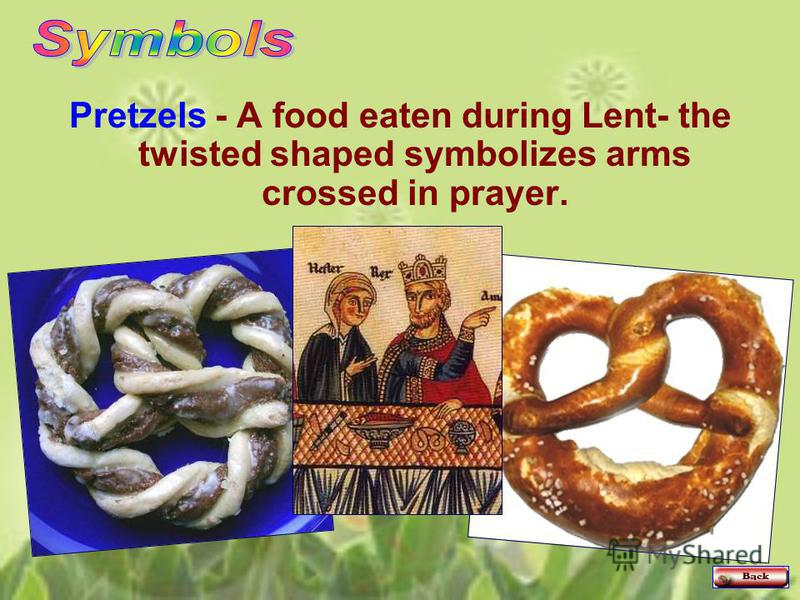Pretzels - A food eaten during Lent- the twisted shaped symbolizes arms crossed in prayer.