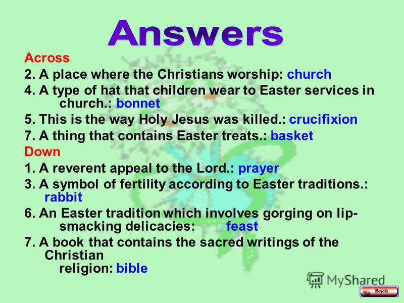 Across 2. A place where the Christians worship: church 4. A type of hat that children wear to Easter services in church.: bonnet 5. This is the way Holy Jesus was killed.: crucifixion 7. A thing that contains Easter treats.: basket Down 1. A reverent