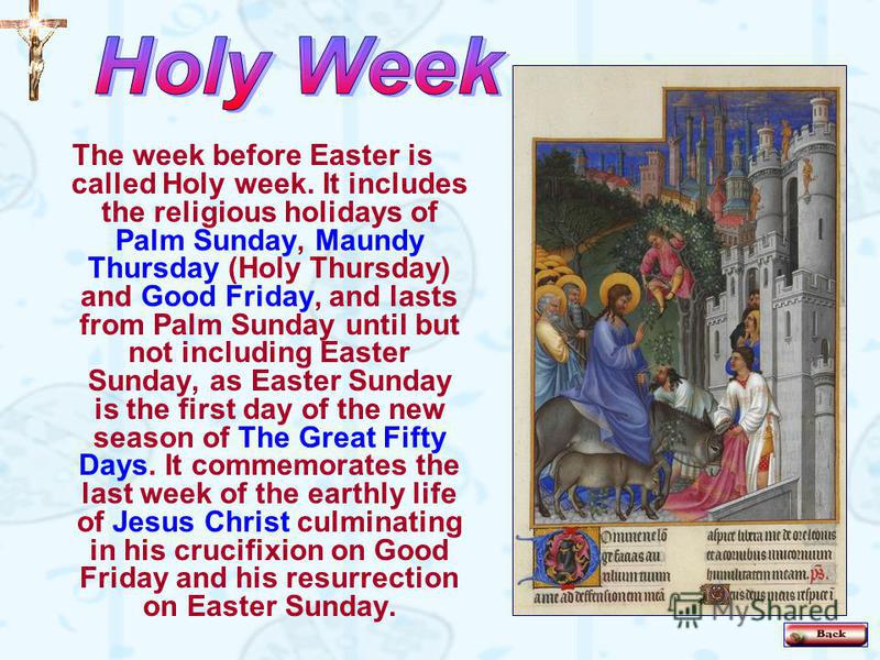 The week before Easter is called Holy week. It includes the religious holidays of Palm Sunday, Maundy Thursday (Holy Thursday) and Good Friday, and lasts from Palm Sunday until but not including Easter Sunday, as Easter Sunday is the first day of the