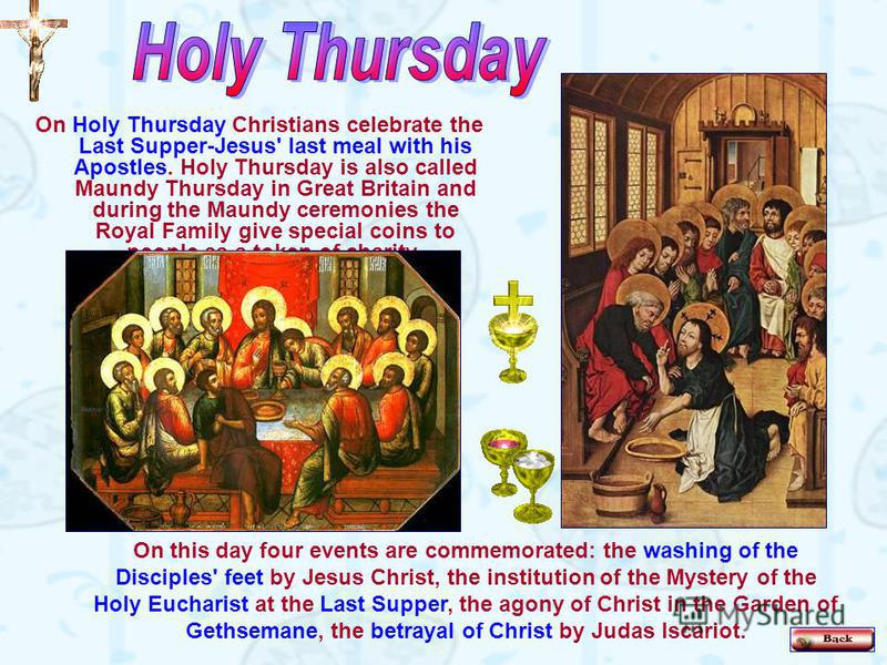 On Holy Thursday Christians celebrate the Last Supper-Jesus' last meal with his Apostles. Holy Thursday is also called Maundy Thursday in Great Britain and during the Maundy ceremonies the Royal Family give special coins to people as a token of chari