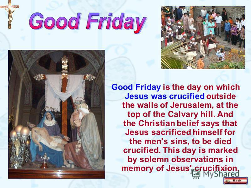 Good Friday is the day on which Jesus was crucified outside the walls of Jerusalem, at the top of the Calvary hill. And the Christian belief says that Jesus sacrificed himself for the men's sins, to be died crucified. This day is marked by solemn obs
