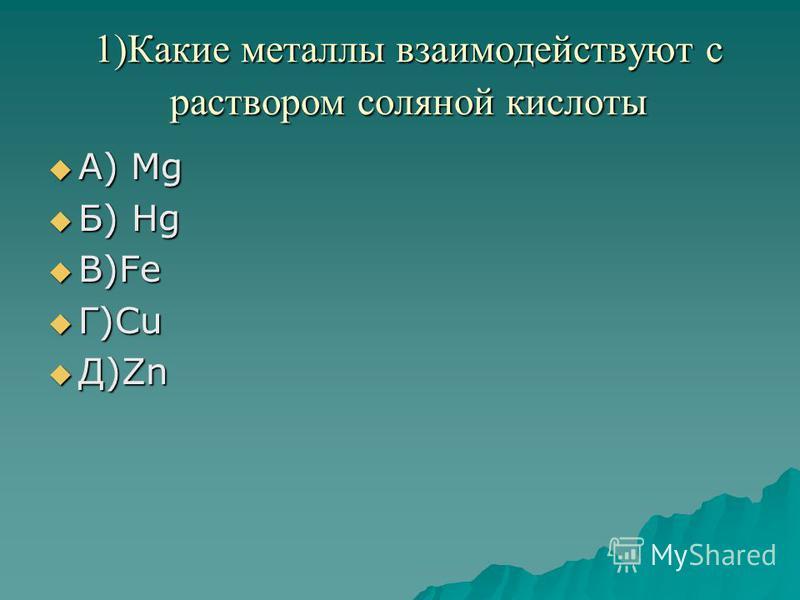 1)Какие металлы взаимодействуют с раствором соляной кислоты А) Mg А) Mg Б) Hg Б) Hg В)Fe В)Fe Г)Cu Г)Cu Д)Zn Д)Zn