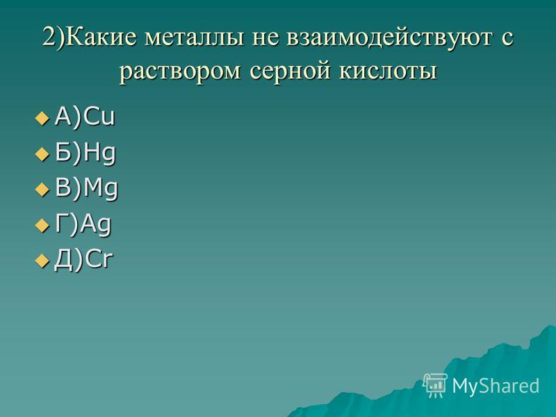 2)Какие металлы не взаимодействуют с раствором серной кислоты А)Cu А)Cu Б)Hg Б)Hg В)Mg В)Mg Г)Ag Г)Ag Д)Cr Д)Cr