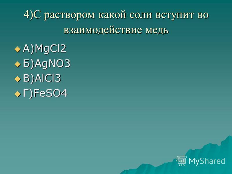 4)С раствором какой соли вступит во взаимодействие медь А)MgCl2 А)MgCl2 Б)AgNO3 Б)AgNO3 В)AlCl3 В)AlCl3 Г)FeSO4 Г)FeSO4
