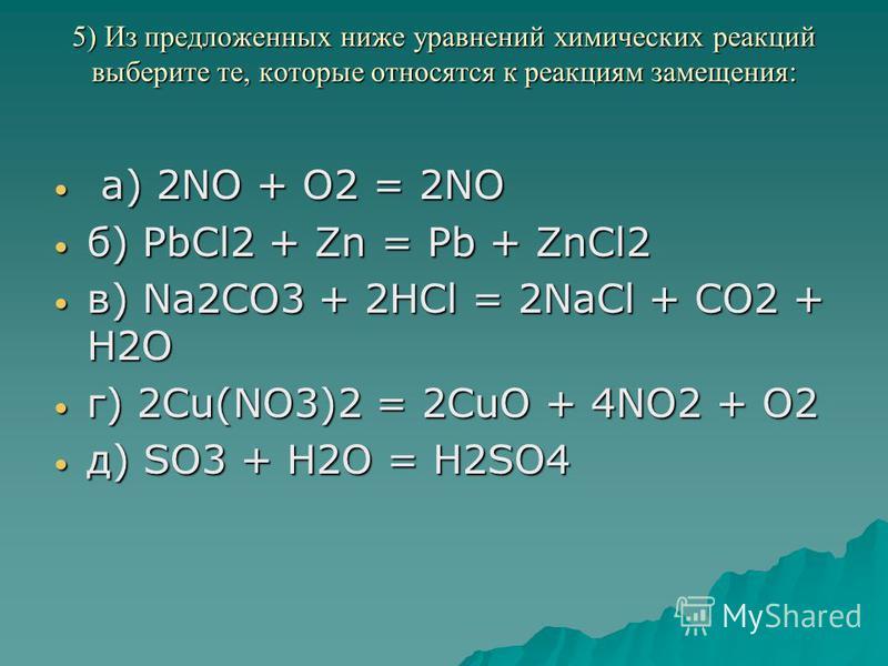 5) Из предложенных ниже уравнений химических реакций выберите те, которые относятся к реакциям замещения: 5) Из предложенных ниже уравнений химических реакций выберите те, которые относятся к реакциям замещения: а) 2NO + O2 = 2NO а) 2NO + O2 = 2NO б)