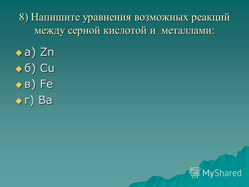 8) Напишите уравнения возможных реакций между серной кислотой и металлами: а) Zn а) Zn б) Сu б) Сu в) Fе в) Fе г) Ва г) Ва