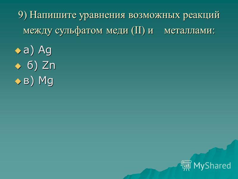 9) Напишите уравнения возможных реакций между сульфатом меди (II) и металлами: а) Аg а) Аg б) Zn б) Zn в) Mg в) Mg
