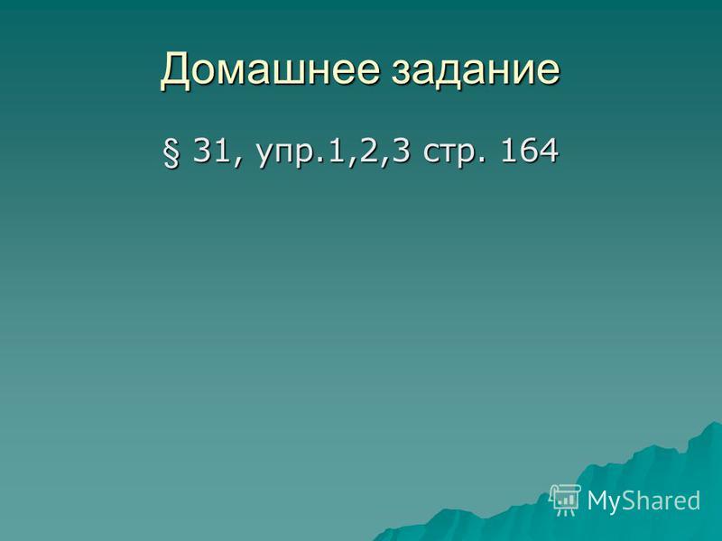Домашнее задание § 31, упр.1,2,3 стр. 164