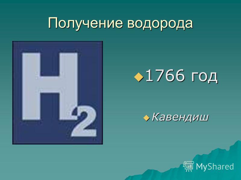 Получение водорода 1766 год 1766 год Кавендиш Кавендиш