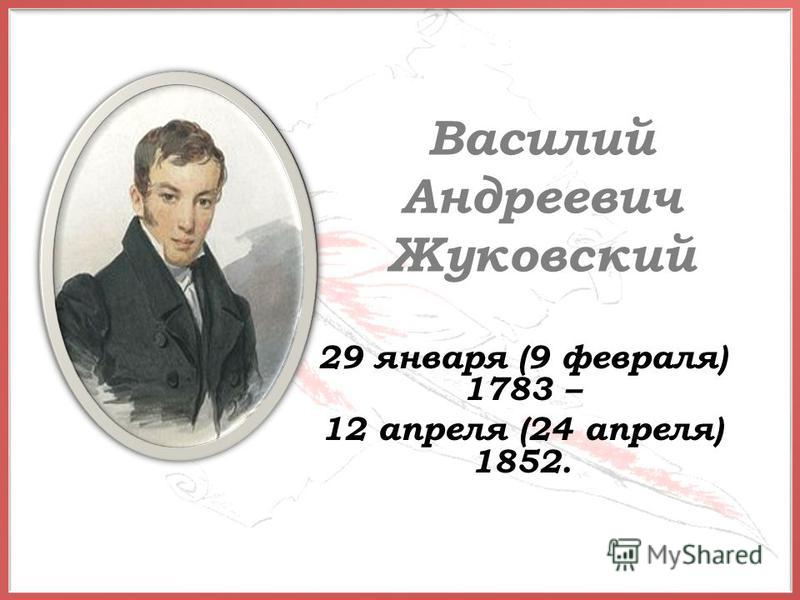 Василий Андреевич Жуковский 29 января (9 февраля) 1783 – 12 апреля (24 апреля) 1852.