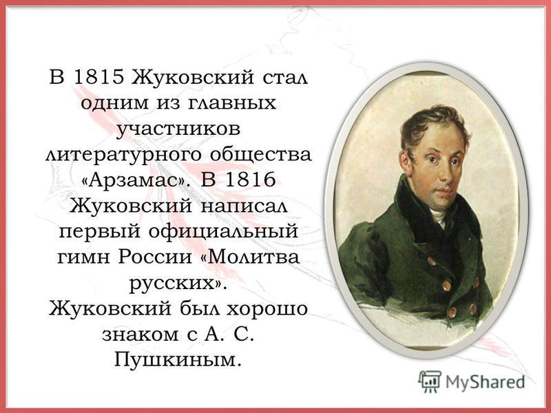 В 1815 Жуковский стал одним из главных участников литературного общества «Арзамас». В 1816 Жуковский написал первый официальный гимн России «Молитва русских». Жуковский был хорошо знаком с А. С. Пушкиным.
