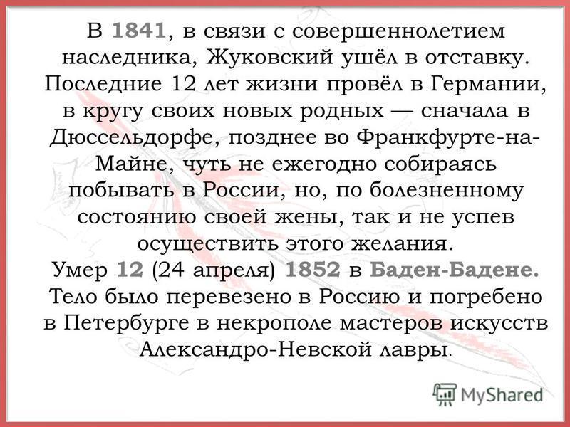 В 1841, в связи с совершеннолетием наследника, Жуковский ушёл в отставку. Последние 12 лет жизни провёл в Германии, в кругу своих новых родных сначала в Дюссельдорфе, позднее во Франкфурте-на- Майне, чуть не ежегодно собираясь побывать в России, но,
