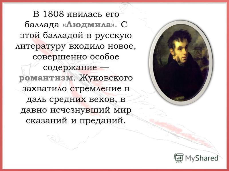 В 1808 явилась его баллада «Людмила». С этой балладой в русскую литературу входило новое, совершенно особое содержание романтизм. Жуковского захватило стремление в даль средних веков, в давно исчезнувший мир сказаний и преданий.