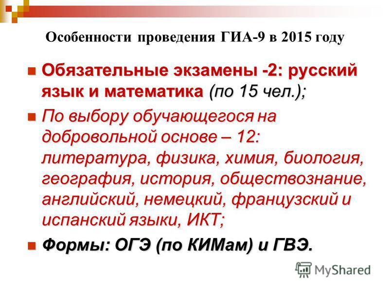 Особенности проведения ГИА-9 в 2015 году Обязательные экзамены -2: русский язык и математика (по 15 чел.); Обязательные экзамены -2: русский язык и математика (по 15 чел.); По выбору обучающегося на добровольной основе – 12: литература, физика, химия
