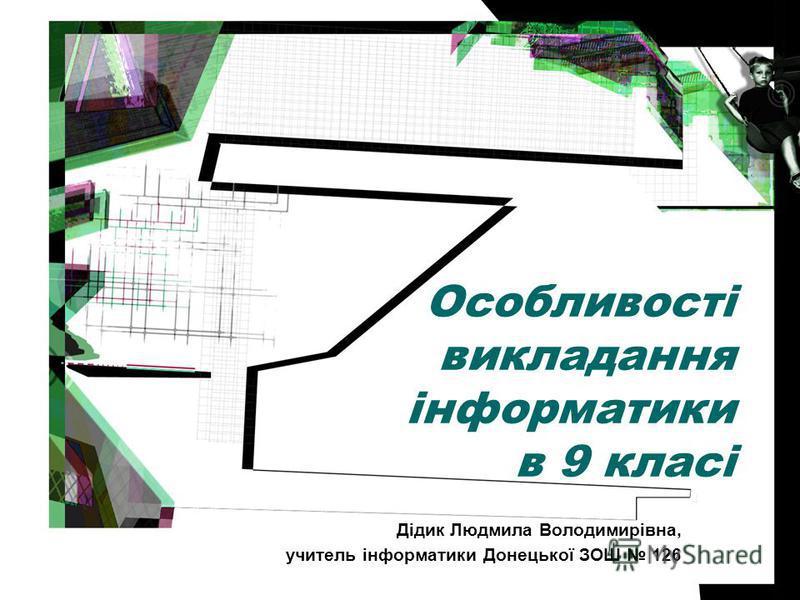 Особливості викладання інформатики в 9 класі Дідик Людмила Володимирівна, учитель інформатики Донецької ЗОШ 126