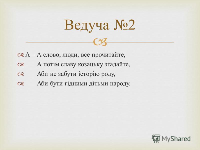 А – А слово, люди, все прочитайте, А потім славу козацьку згадайте, Аби не забути історію роду, Аби бути гідними дітьми народу. Ведуча 2