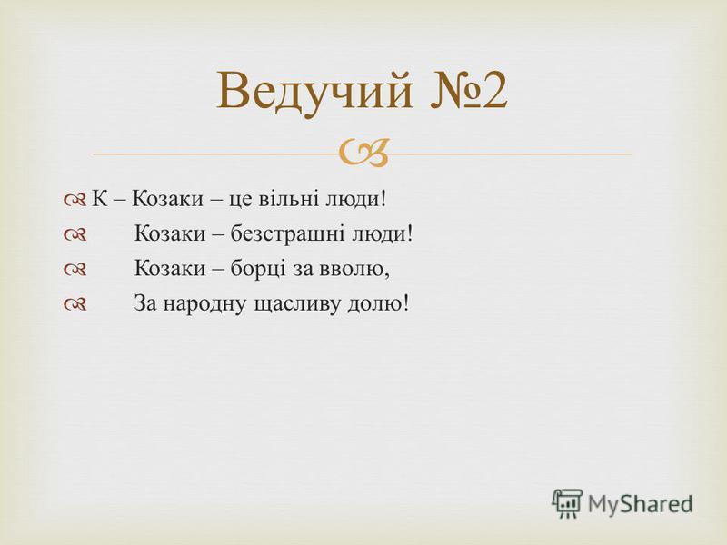 К – Козаки – це вільні люди ! Козаки – безстрашні люди ! Козаки – борці за вволю, За народну щасливу долю ! Ведучий 2