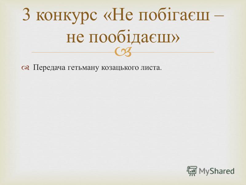 Передача гетьману козацького листа. 3 конкурс « Не побігаєш – не пообідаєш »