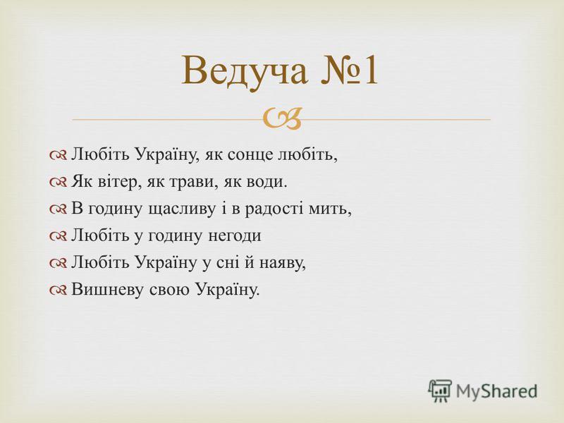 Любіть Україну, як сонце любіть, Як вітер, як трави, як води. В годину щасливу і в радості мить, Любіть у годину негоди Любіть Україну у сні й наяву, Вишневу свою Україну. Ведуча 1