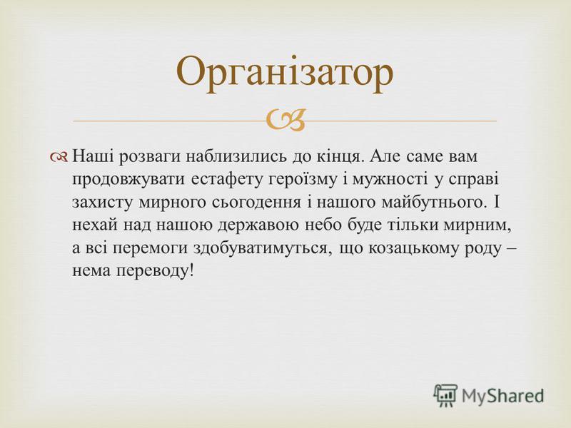 Наші розваги наблизились до кінця. Але саме вам продовжувати естафету героїзму і мужності у справі захисту мирного сьогодення і нашого майбутнього. І нехай над нашою державою небо буде тільки мирним, а всі перемоги здобуватимуться, що козацькому роду