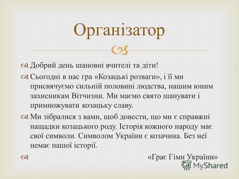 Добрий день шановні вчителі та діти ! Сьогодні в нас гра « Козацькі розваги », і її ми присвячуємо сильній половині людства, нашим юним захисникам Вітчизни. Ми маємо свято шанувати і примножувати козацьку славу. Ми зібралися з вами, щоб довести, що м
