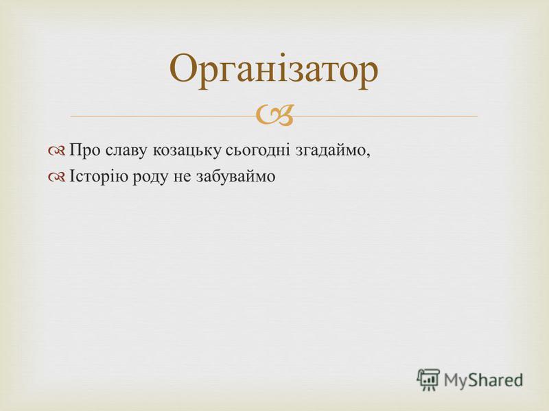 Про славу козацьку сьогодні згадаймо, Історію роду не забуваймо Організатор