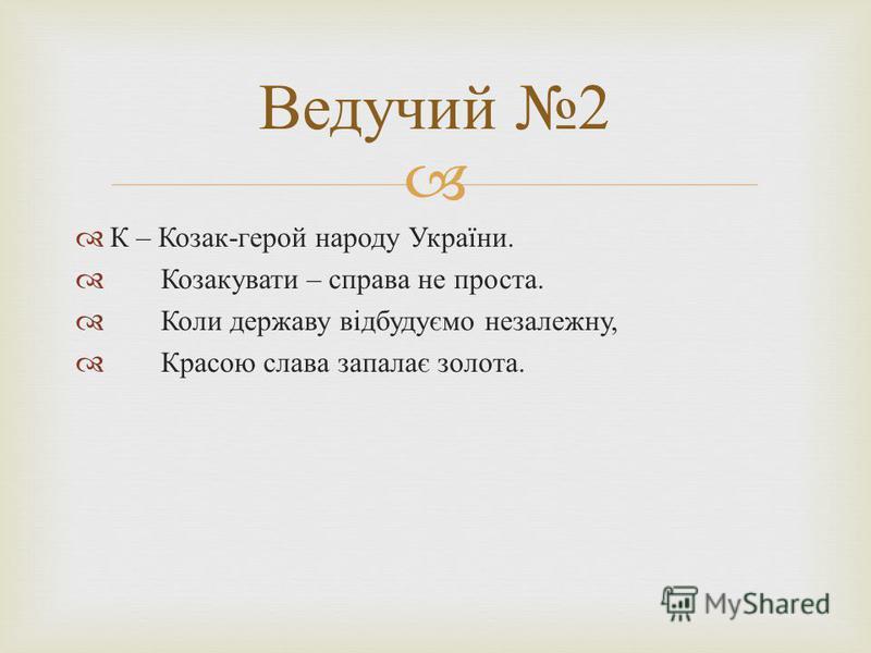 К – Козак - герой народу України. Козакувати – справа не проста. Коли державу відбудуємо незалежну, Красою слава запалає золота. Ведучий 2