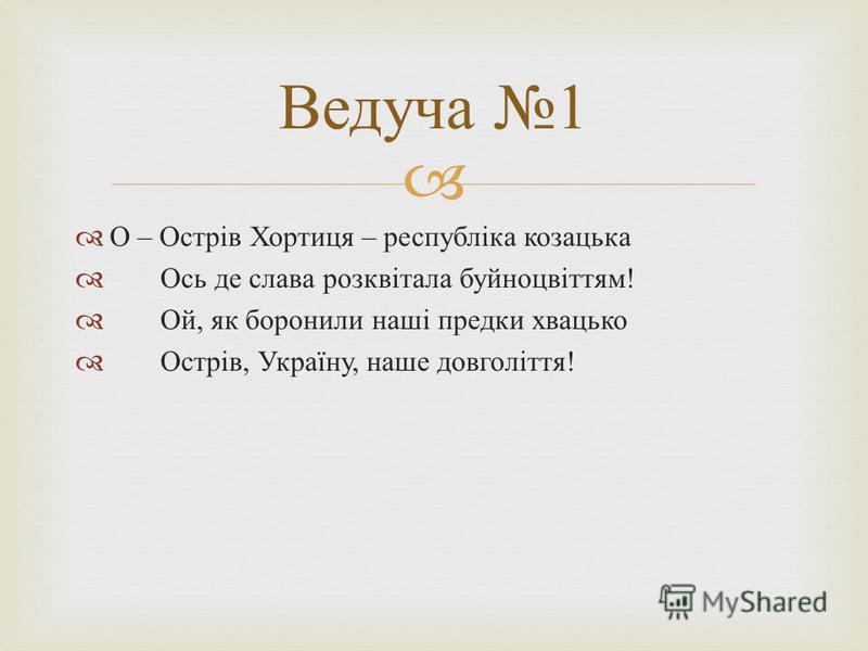О – Острів Хортиця – республіка козацька Ось де слава розквітала буйноцвіттям ! Ой, як боронили наші предки хвацько Острів, Україну, наше довголіття ! Ведуча 1