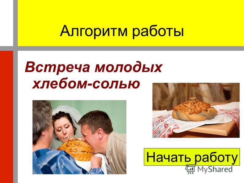 Алгоритм работы Встреча молодых хлебом-солью Начать работу