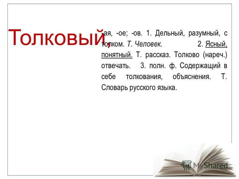 Толковый, -ая, -ое; -ов. 1. Дельный, разумный, с толком. Т. Человек. 2. Ясный, понятный. Т. рассказ. Толково (нареч.) отвечать. 3. полн. ф. Содержащий в себе толкования, объяснения. Т. Словарь русского языка.