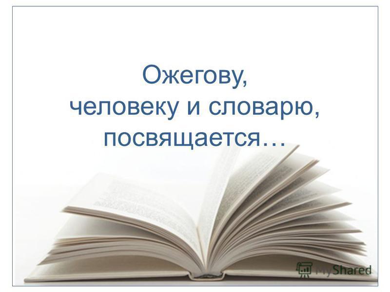 Оожегову, человеку и словарю, посвящается…