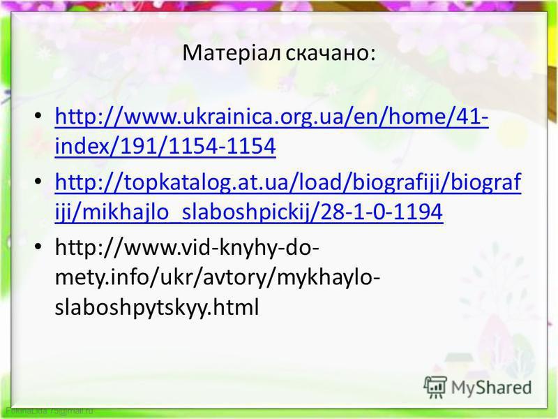 FokinaLida.75@mail.ru Матеріал скачано: http://www.ukrainica.org.ua/en/home/41- index/191/1154-1154 http://www.ukrainica.org.ua/en/home/41- index/191/1154-1154 http://topkatalog.at.ua/load/biografiji/biograf iji/mikhajlo_slaboshpickij/28-1-0-1194 htt