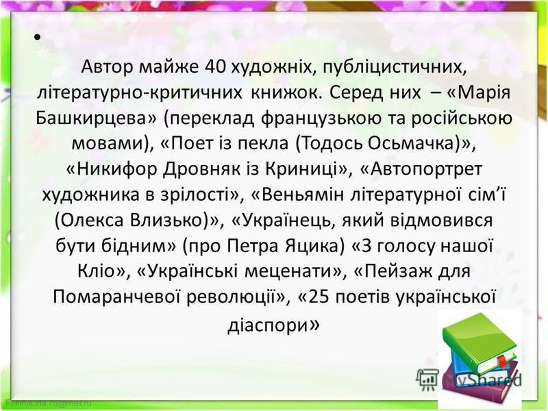 FokinaLida.75@mail.ru Автор майже 40 художніх, публіцистичних, літературно-критичних книжок. Серед них – «Марія Башкирцева» (переклад французькою та російською мовами), «Поет із пекла (Тодось Осьмачка)», «Никифор Дровняк із Криниці», «Автопортрет худ