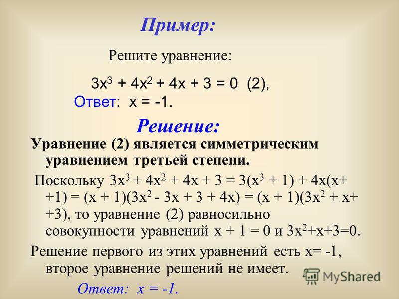 Симметрические уравнения третьей степени. Уравнения вида ax 3 + bx 2 + bx + a = 0, а называются симметрическими уравнениями третьей степени, Поскольку ax 3 + bx 2 + bx + a = a(x 3 + 1) + bx(x+ +1) = a(x +1 ) (x 2 - x + 1)+ bx(x +1)= (x + 1)(ax 2 + +