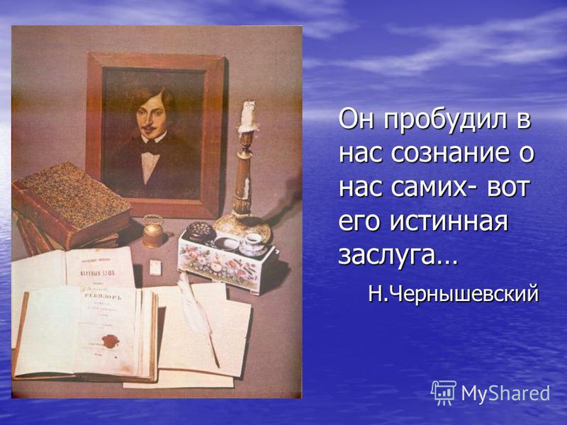 Он пробудил в нас сознание о нас самих- вот его истинная заслуга… Н.Чернышевский