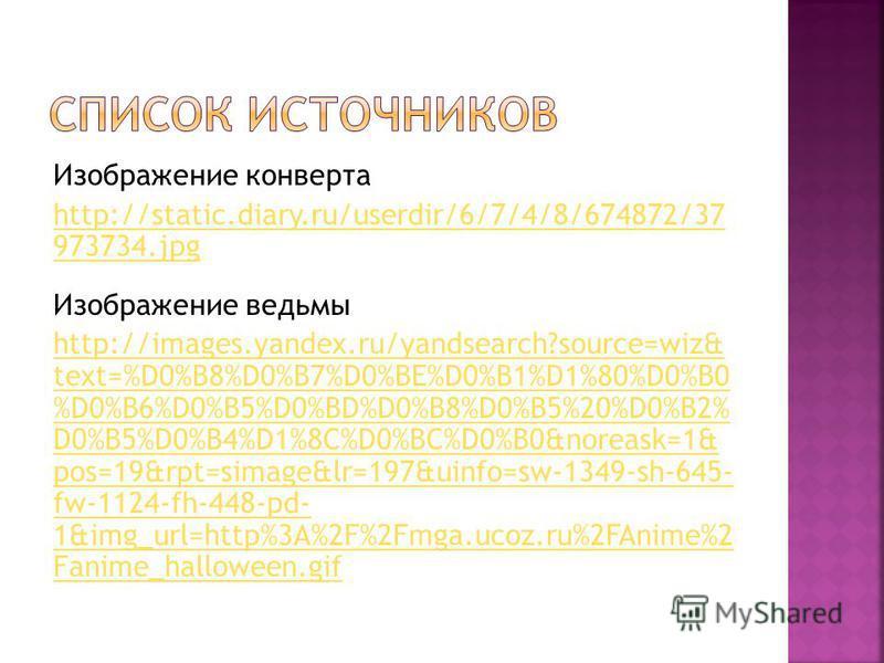 Изображение конверта http://static.diary.ru/userdir/6/7/4/8/674872/37 973734.jpg Изображение ведьмы http://images.yandex.ru/yandsearch?source=wiz& text=%D0%B8%D0%B7%D0%BE%D0%B1%D1%80%D0%B0 %D0%B6%D0%B5%D0%BD%D0%B8%D0%B5%20%D0%B2% D0%B5%D0%B4%D1%8C%D0