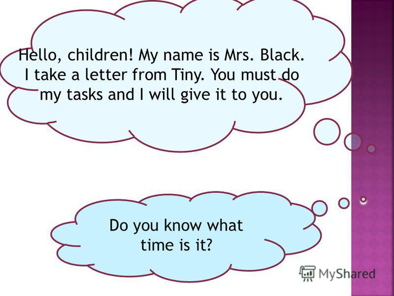 Hello, children! My name is Mrs. Black. I take a letter from Tiny. You must do my tasks and I will give it to you. Do you know what time is it?