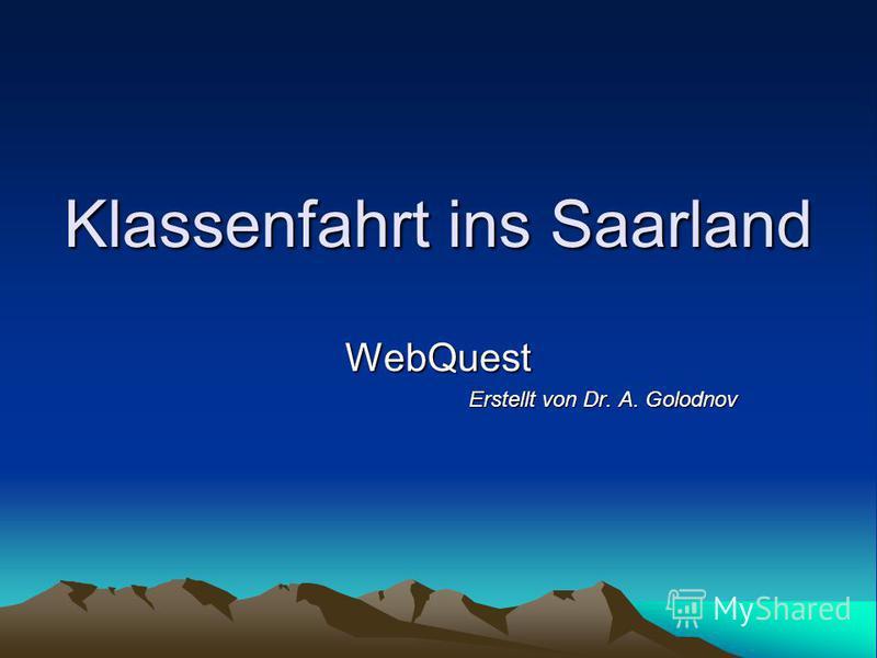 Klassenfahrt ins Saarland WebQuest Erstellt von Dr. A. Golodnov