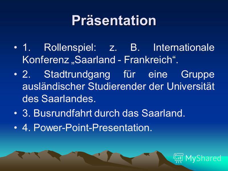 Präsentation 1. Rollenspiel: z. B. Internationale Konferenz Saarland - Frankreich. 2. Stadtrundgang für eine Gruppe ausländischer Studierender der Universität des Saarlandes. 3. Busrundfahrt durch das Saarland. 4. Power-Point-Presentation.