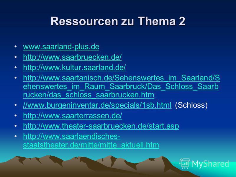 Ressourcen zu Thema 2 www.saarland-plus.de http://www.saarbruecken.de/ http://www.kultur.saarland.de/ http://www.saartanisch.de/Sehenswertes_im_Saarland/S ehenswertes_im_Raum_Saarbruck/Das_Schloss_Saarb rucken/das_schloss_saarbrucken.htmhttp://www.sa