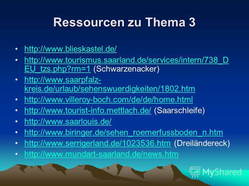 Ressourcen zu Thema 3 http://www.blieskastel.de/ http://www.tourismus.saarland.de/services/intern/738_D EU_tzs.php?rm=1 (Schwarzenacker)http://www.tourismus.saarland.de/services/intern/738_D EU_tzs.php?rm=1 http://www.saarpfalz- kreis.de/urlaub/sehen
