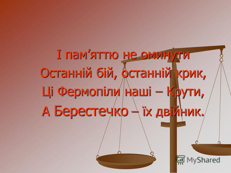 І памяттю не оминути Останній бій, останній крик, Ці Фермопіли наші – Крути, А Берестечко – їх двійник.