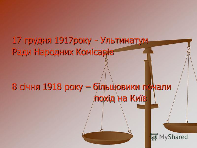 17 грудня 1917року - Ультиматум Ради Народних Комісарів 8 січня 1918 року – більшовики почали похід на Київ похід на Київ