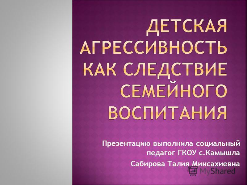 Презентацию выполнила социальный педагог ГКОУ с.Камышла Сабирова Талия Минсахиевна