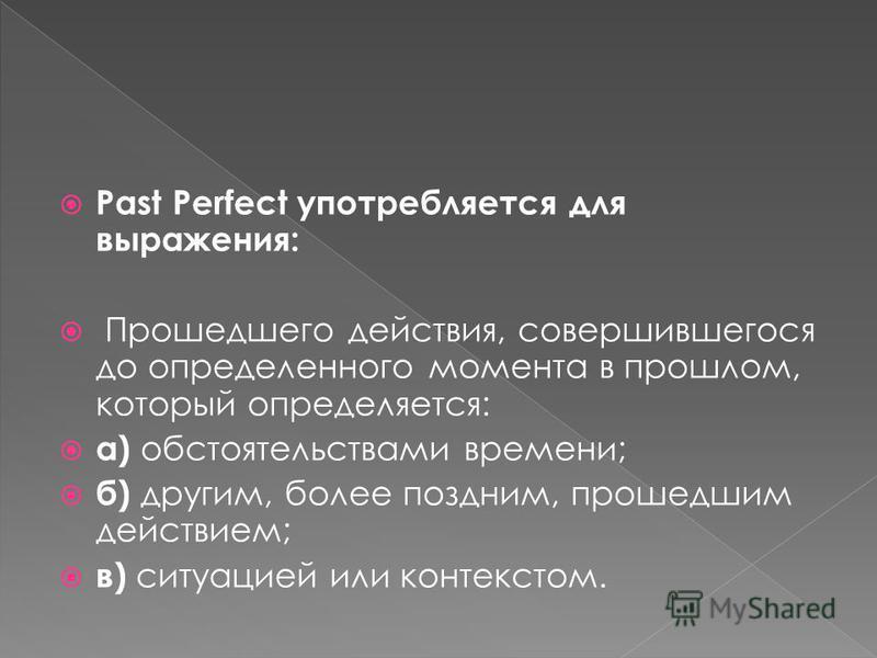 Past Perfect употребляется для выражения: Прошедшего действия, совершившегося до определенного момента в прошлом, который определяется: а) обстоятельствами времени; б) другим, более поздним, прошедшим действием; в) ситуацией или контекстом.