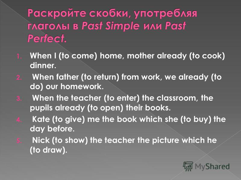 1. When I (to come) home, mother already (to cook) dinner. 2. When father (to return) from work, we already (to do) our homework. 3. When the teacher (to enter) the classroom, the pupils already (to open) their books. 4. Kate (to give) me the book wh