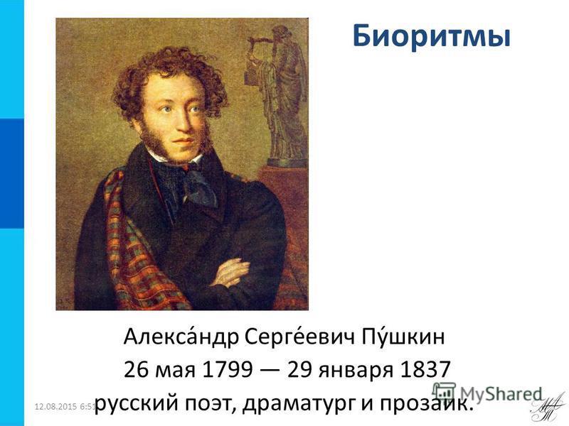 Биоритмы Алекса́ндр Серге́евич Пу́шкин 26 мая 1799 29 января 1837 русский поэт, драматург и прозаик. 12.08.2015 6:52